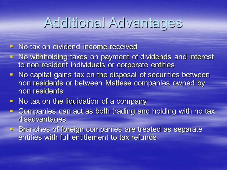 Additional Advantages No tax on dividend income received No tax on dividend income received No withholding taxes on payment of dividends and interest to non resident individuals or corporate entities No withholding taxes on payment of dividends and interest to non resident individuals or corporate entities No capital gains tax on the disposal of securities between non residents or between Maltese companies owned by non residents No capital gains tax on the disposal of securities between non residents or between Maltese companies owned by non residents No tax on the liquidation of a company No tax on the liquidation of a company Companies can act as both trading and holding with no tax disadvantages Companies can act as both trading and holding with no tax disadvantages Branches of foreign companies are treated as separate entities with full entitlement to tax refunds Branches of foreign companies are treated as separate entities with full entitlement to tax refunds