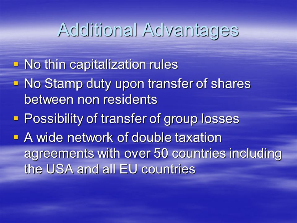 Additional Advantages No thin capitalization rules No thin capitalization rules No Stamp duty upon transfer of shares between non residents No Stamp duty upon transfer of shares between non residents Possibility of transfer of group losses Possibility of transfer of group losses A wide network of double taxation agreements with over 50 countries including the USA and all EU countries A wide network of double taxation agreements with over 50 countries including the USA and all EU countries