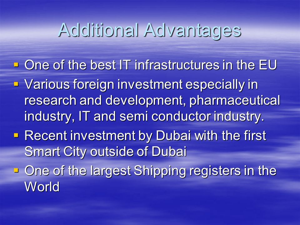 Additional Advantages One of the best IT infrastructures in the EU One of the best IT infrastructures in the EU Various foreign investment especially in research and development, pharmaceutical industry, IT and semi conductor industry.