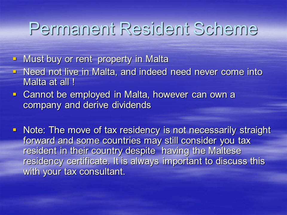 Permanent Resident Scheme Must buy or rent property in Malta Must buy or rent property in Malta Need not live in Malta, and indeed need never come int