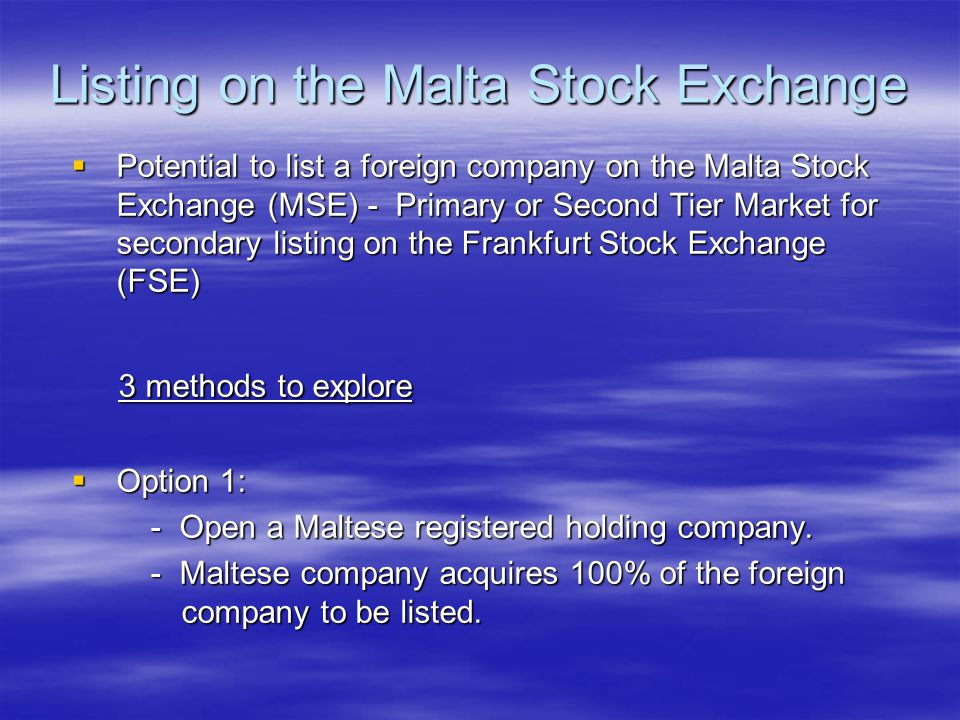 Listing on the Malta Stock Exchange Potential to list a foreign company on the Malta Stock Exchange (MSE) - Primary or Second Tier Market for secondar