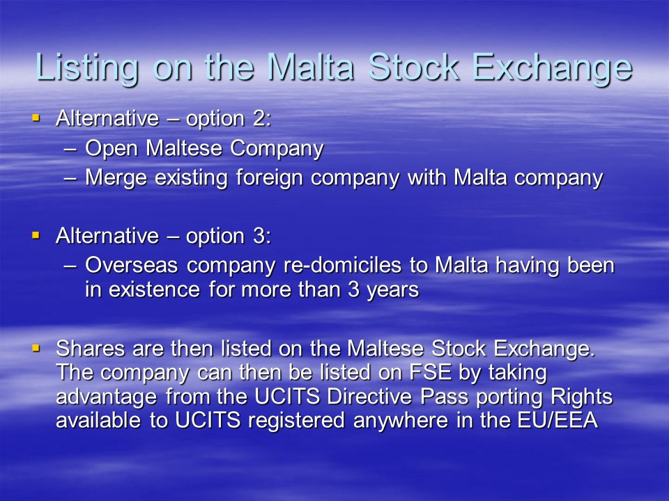 Listing on the Malta Stock Exchange Alternative – option 2: Alternative – option 2: –Open Maltese Company –Merge existing foreign company with Malta company Alternative – option 3: Alternative – option 3: –Overseas company re-domiciles to Malta having been in existence for more than 3 years Shares are then listed on the Maltese Stock Exchange.