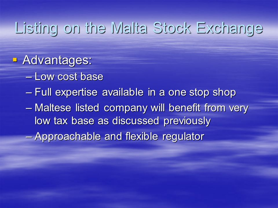 Listing on the Malta Stock Exchange Advantages: Advantages: –Low cost base –Full expertise available in a one stop shop –Maltese listed company will benefit from very low tax base as discussed previously –Approachable and flexible regulator