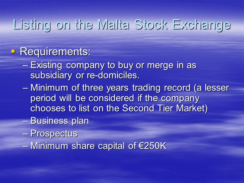 Listing on the Malta Stock Exchange Requirements: Requirements: –Existing company to buy or merge in as subsidiary or re-domiciles.