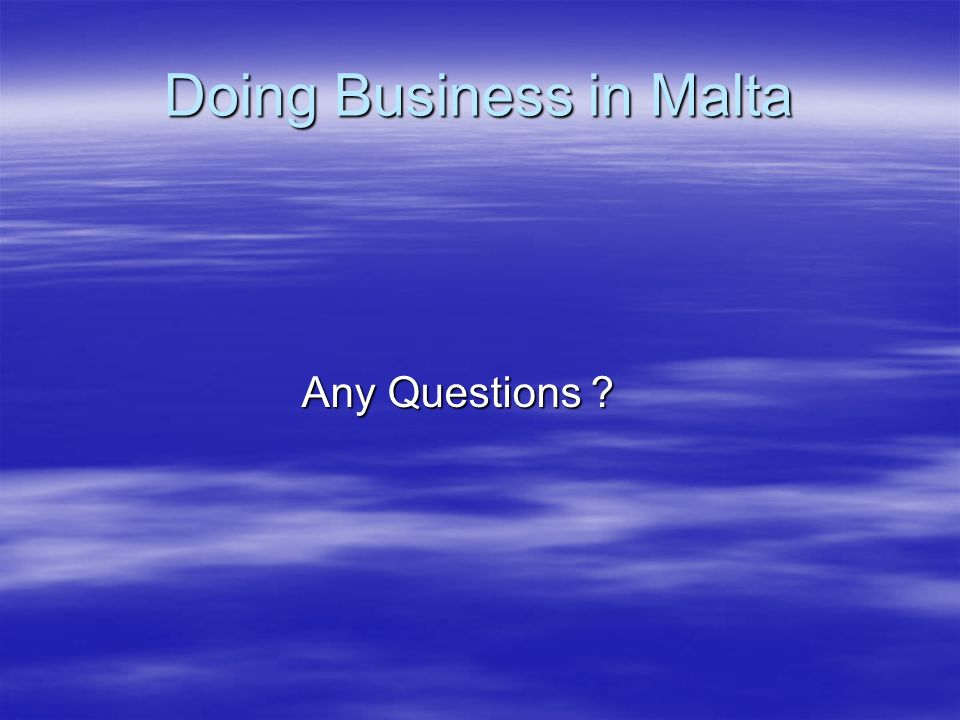 Doing Business in Malta Any Questions ? Any Questions ?