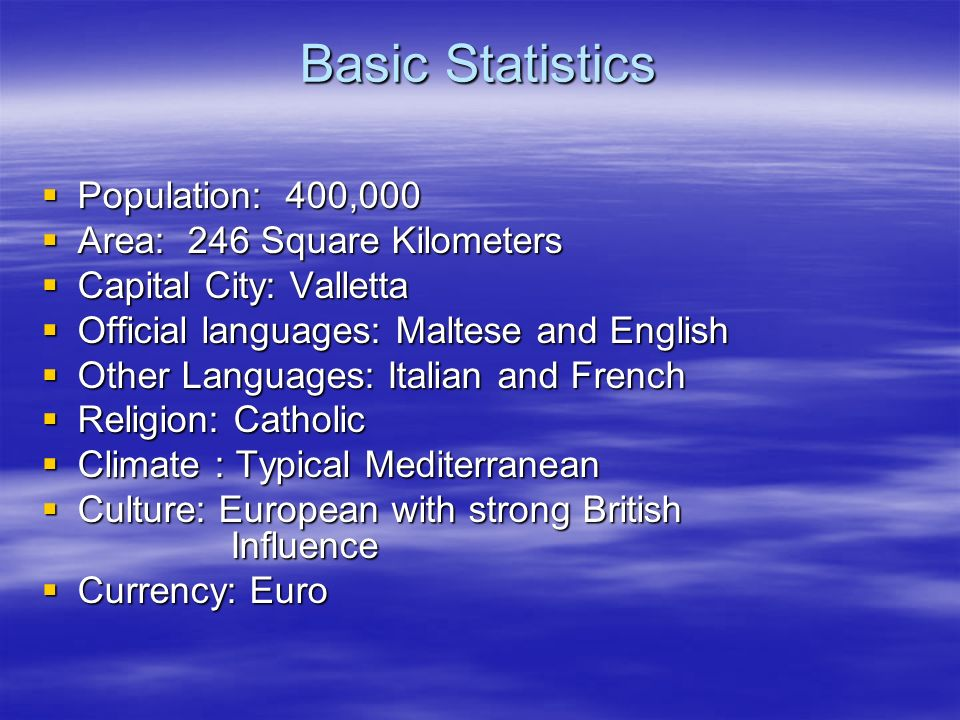 Basic Statistics Population: 400,000 Population: 400,000 Area: 246 Square Kilometers Area: 246 Square Kilometers Capital City: Valletta Capital City: Valletta Official languages: Maltese and English Official languages: Maltese and English Other Languages: Italian and French Other Languages: Italian and French Religion: Catholic Religion: Catholic Climate : Typical Mediterranean Climate : Typical Mediterranean Culture: European with strong British Influence Culture: European with strong British Influence Currency: Euro Currency: Euro