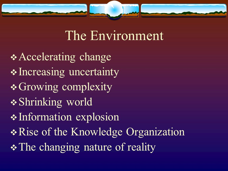 The Environment Accelerating change Increasing uncertainty Growing complexity Shrinking world Information explosion Rise of the Knowledge Organization The changing nature of reality