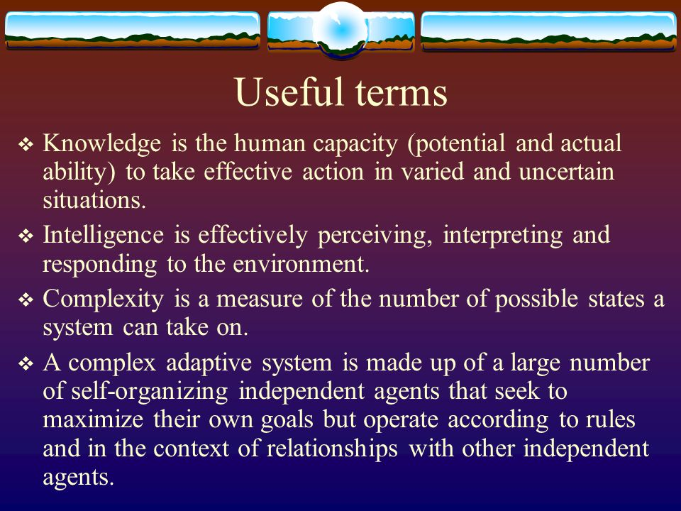 Useful terms Knowledge is the human capacity (potential and actual ability) to take effective action in varied and uncertain situations.