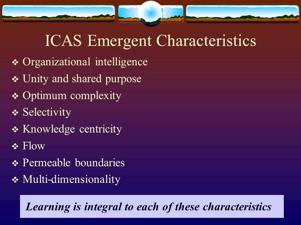 ICAS Emergent Characteristics Organizational intelligence Unity and shared purpose Optimum complexity Selectivity Knowledge centricity Flow Permeable boundaries Multi-dimensionality Learning is integral to each of these characteristics