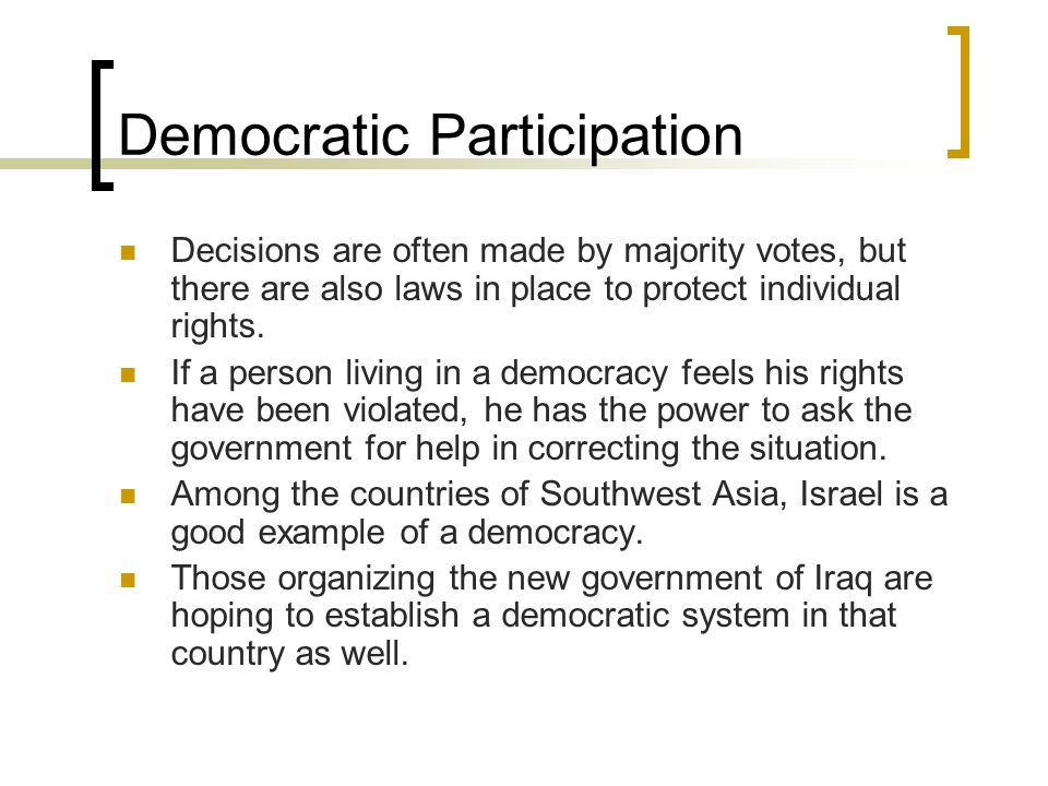 Democratic Participation Decisions are often made by majority votes, but there are also laws in place to protect individual rights. If a person living