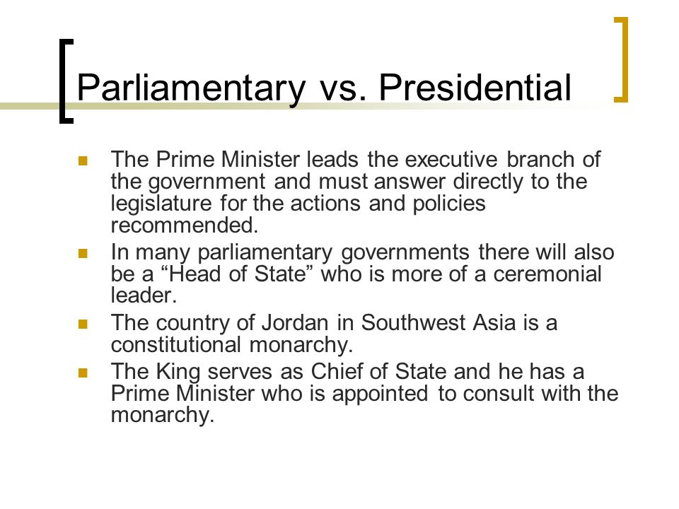 Parliamentary vs. Presidential The Prime Minister leads the executive branch of the government and must answer directly to the legislature for the act