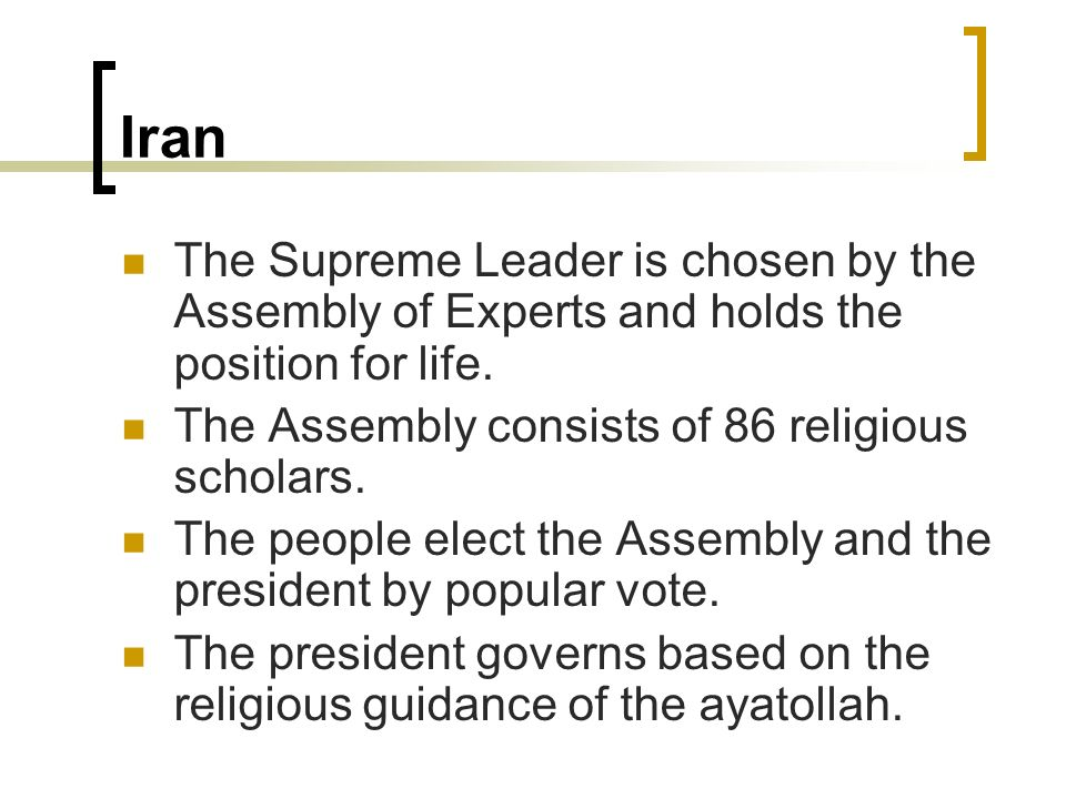 Iran The Supreme Leader is chosen by the Assembly of Experts and holds the position for life. The Assembly consists of 86 religious scholars. The peop