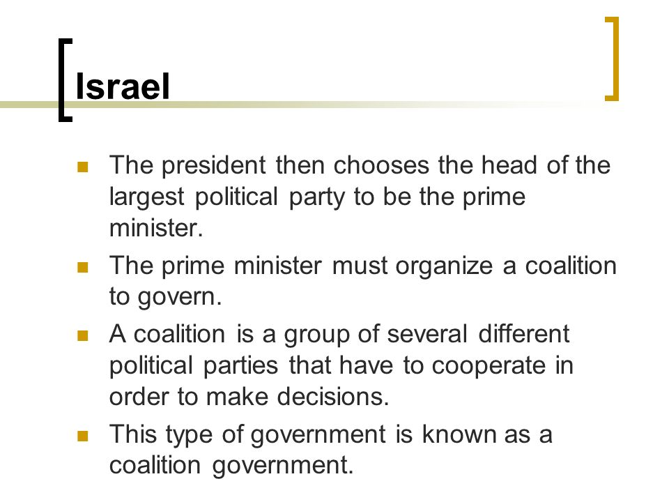 Israel The president then chooses the head of the largest political party to be the prime minister. The prime minister must organize a coalition to go
