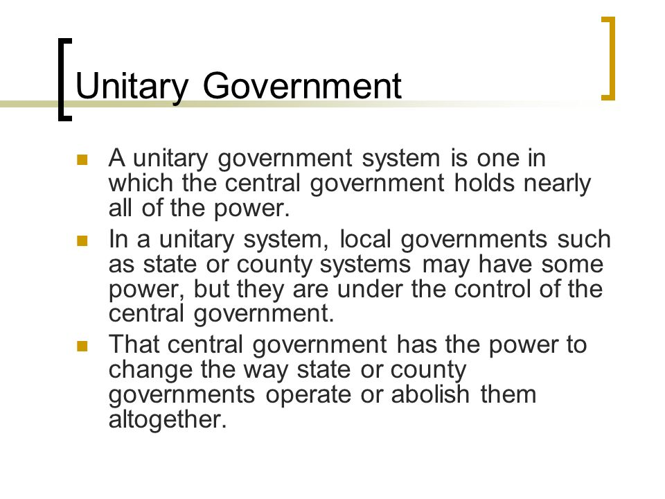 Unitary Government A unitary government system is one in which the central government holds nearly all of the power. In a unitary system, local govern