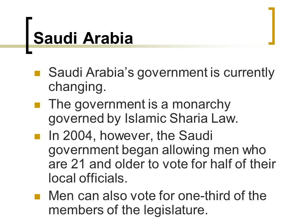 Saudi Arabia Saudi Arabias government is currently changing. The government is a monarchy governed by Islamic Sharia Law. In 2004, however, the Saudi