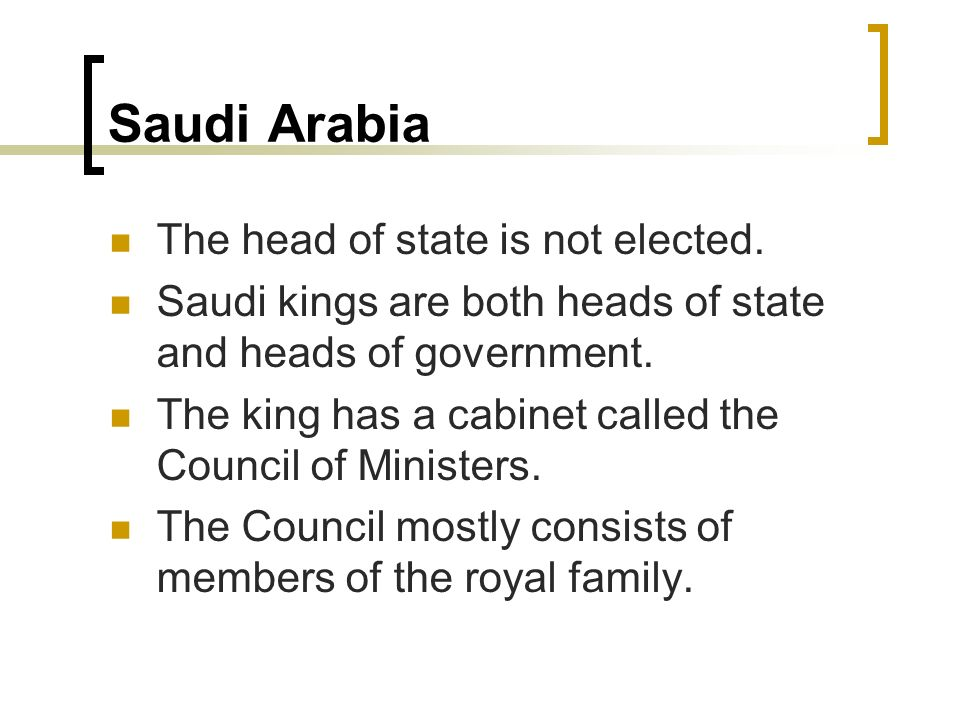 Saudi Arabia The head of state is not elected. Saudi kings are both heads of state and heads of government. The king has a cabinet called the Council