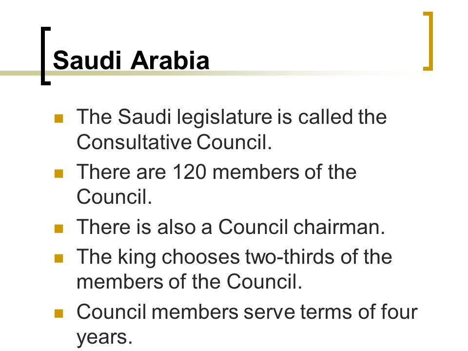 Saudi Arabia The Saudi legislature is called the Consultative Council. There are 120 members of the Council. There is also a Council chairman. The kin