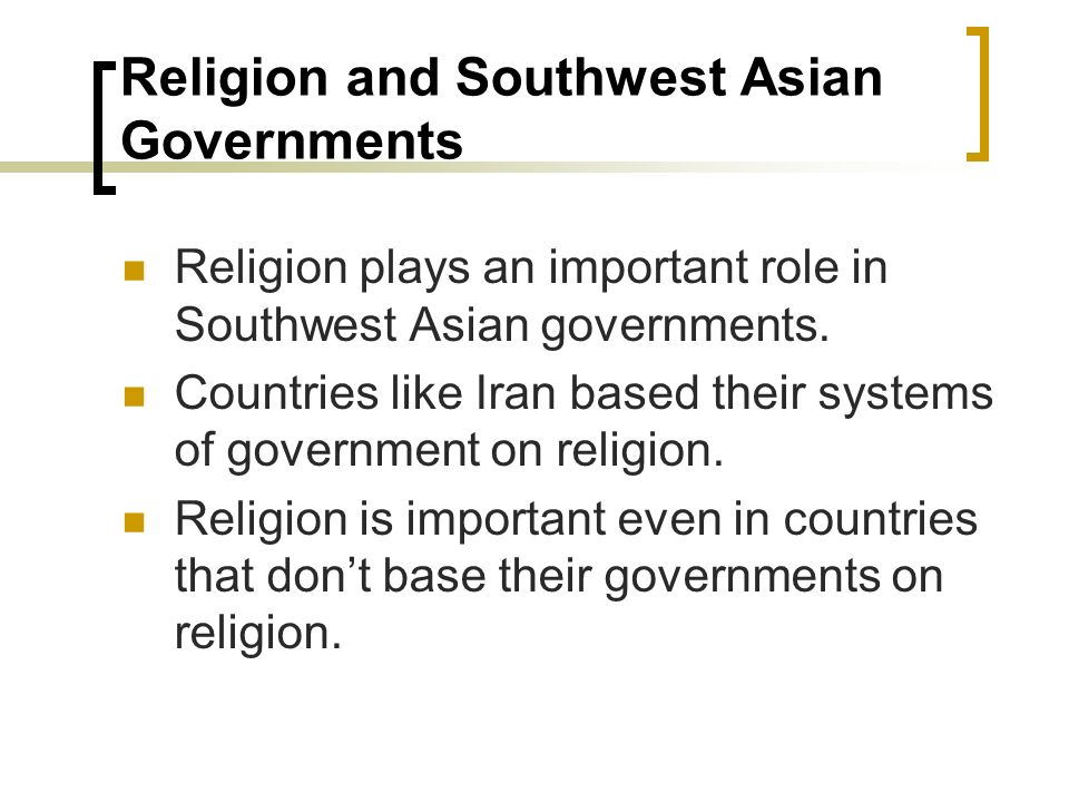 Religion and Southwest Asian Governments Religion plays an important role in Southwest Asian governments. Countries like Iran based their systems of g
