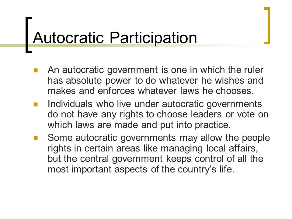 Autocratic Participation An autocratic government is one in which the ruler has absolute power to do whatever he wishes and makes and enforces whateve
