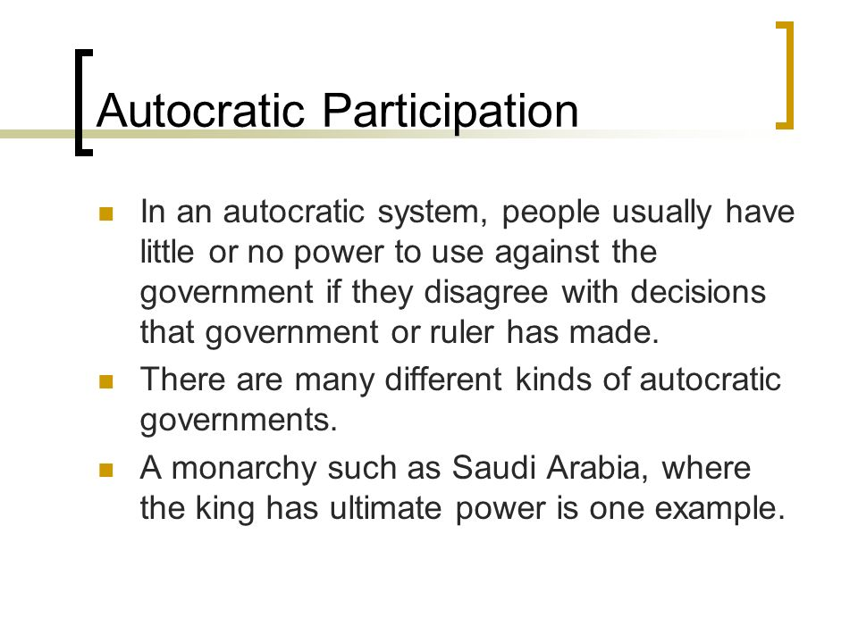 Autocratic Participation In an autocratic system, people usually have little or no power to use against the government if they disagree with decisions