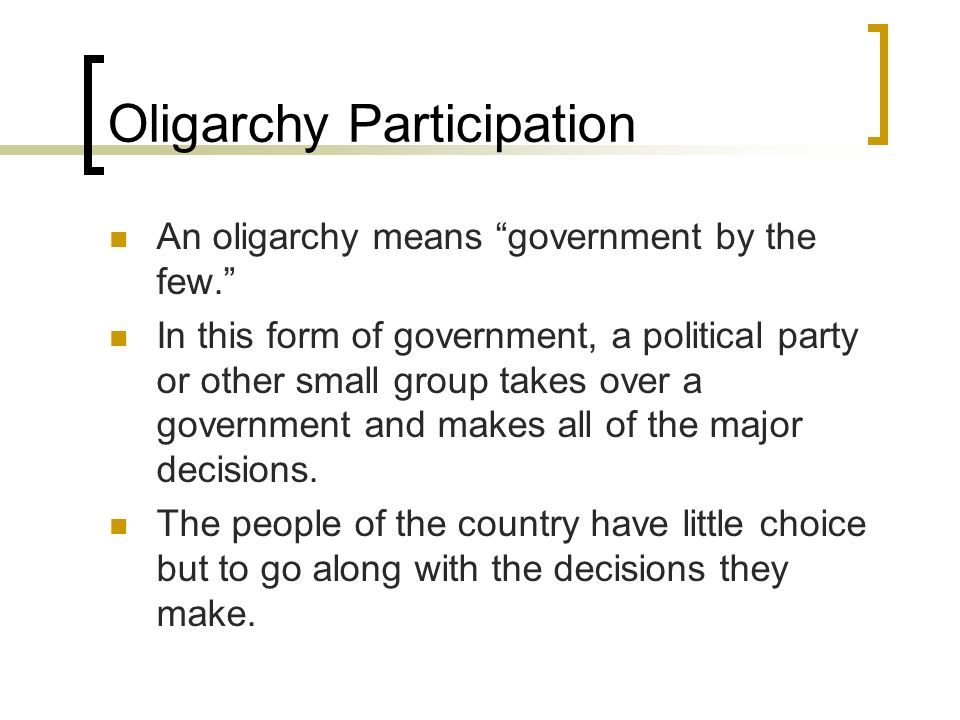 Oligarchy Participation An oligarchy means government by the few. In this form of government, a political party or other small group takes over a gove