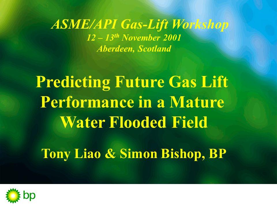 ASME/API Gas-Lift Workshop 12 – 13 th November 2001 Aberdeen, Scotland Predicting Future Gas Lift Performance in a Mature Water Flooded Field Tony Lia