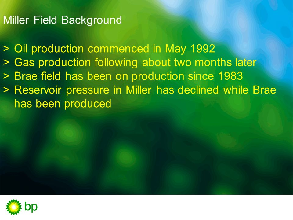 Miller Field Background Oil production commenced in May 1992 Gas production following about two months later Brae field has been on production since 1