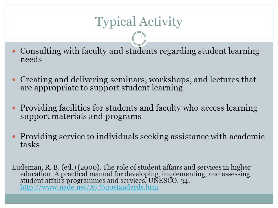 Typical Activity Consulting with faculty and students regarding student learning needs Creating and delivering seminars, workshops, and lectures that are appropriate to support student learning Providing facilities for students and faculty who access learning support materials and programs Providing service to individuals seeking assistance with academic tasks Ludeman, R.