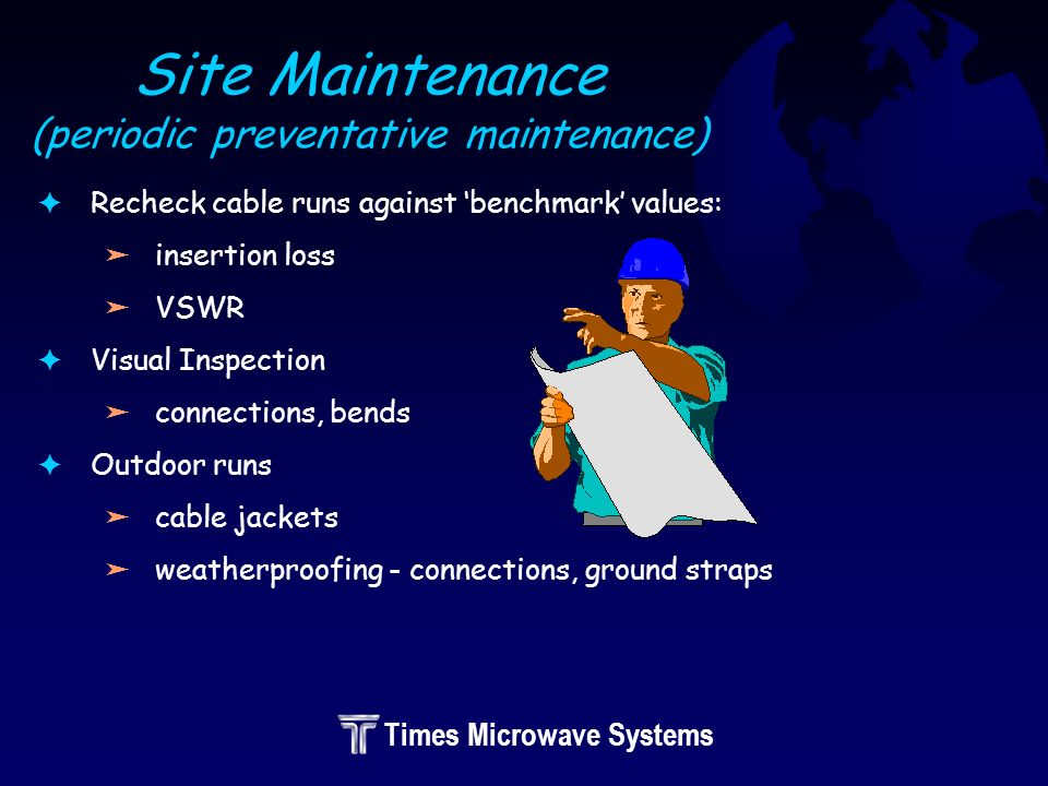 Times Microwave Systems Site Maintenance (periodic preventative maintenance) FRecheck cable runs against benchmark values: äinsertion loss äVSWR FVisual Inspection äconnections, bends FOutdoor runs äcable jackets äweatherproofing - connections, ground straps