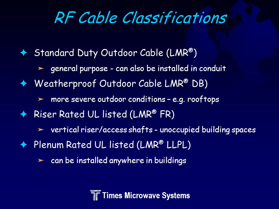 Times Microwave Systems RF Cable Classifications FStandard Duty Outdoor Cable (LMR ® ) ägeneral purpose - can also be installed in conduit FWeatherproof Outdoor Cable LMR ® DB) ämore severe outdoor conditions – e.g.