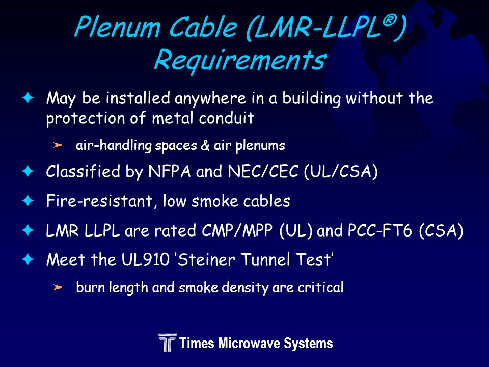Times Microwave Systems Plenum Cable (LMR-LLPL ® ) Requirements FMay be installed anywhere in a building without the protection of metal conduit äair-handling spaces & air plenums FClassified by NFPA and NEC/CEC (UL/CSA) FFire-resistant, low smoke cables FLMR LLPL are rated CMP/MPP (UL) and PCC-FT6 (CSA) FMeet the UL910 Steiner Tunnel Test äburn length and smoke density are critical