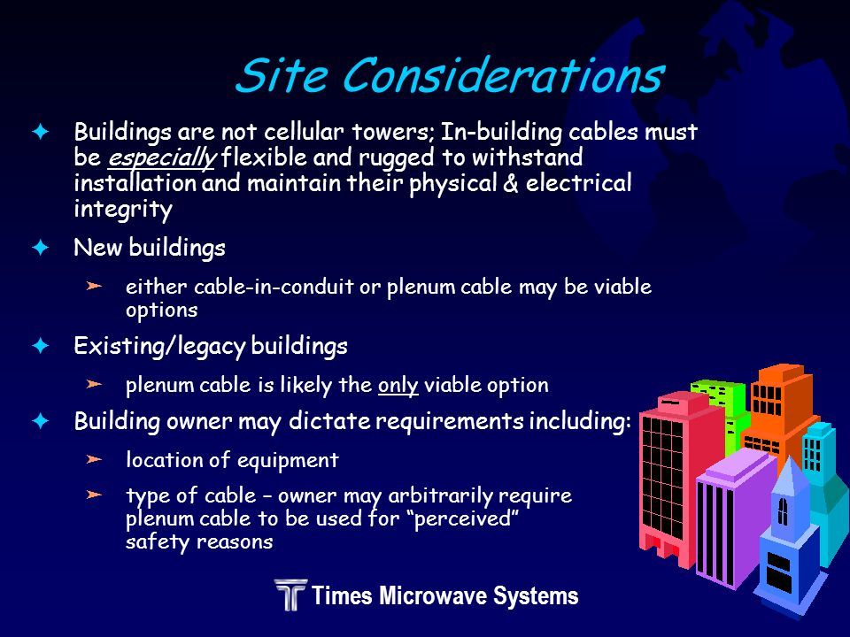 Times Microwave Systems Site Considerations FBuildings are not cellular towers; In-building cables must be especially flexible and rugged to withstand installation and maintain their physical & electrical integrity FNew buildings äeither cable-in-conduit or plenum cable may be viable options FExisting/legacy buildings äplenum cable is likely the only viable option FBuilding owner may dictate requirements including: älocation of equipment ätype of cable – owner may arbitrarily require plenum cable to be used for perceived safety reasons