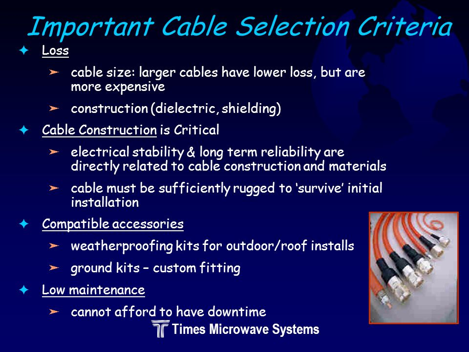 Times Microwave Systems Important Cable Selection Criteria FLoss äcable size: larger cables have lower loss, but are more expensive äconstruction (dielectric, shielding) FCable Construction is Critical äelectrical stability & long term reliability are directly related to cable construction and materials äcable must be sufficiently rugged to survive initial installation FCompatible accessories äweatherproofing kits for outdoor/roof installs äground kits – custom fitting FLow maintenance äcannot afford to have downtime