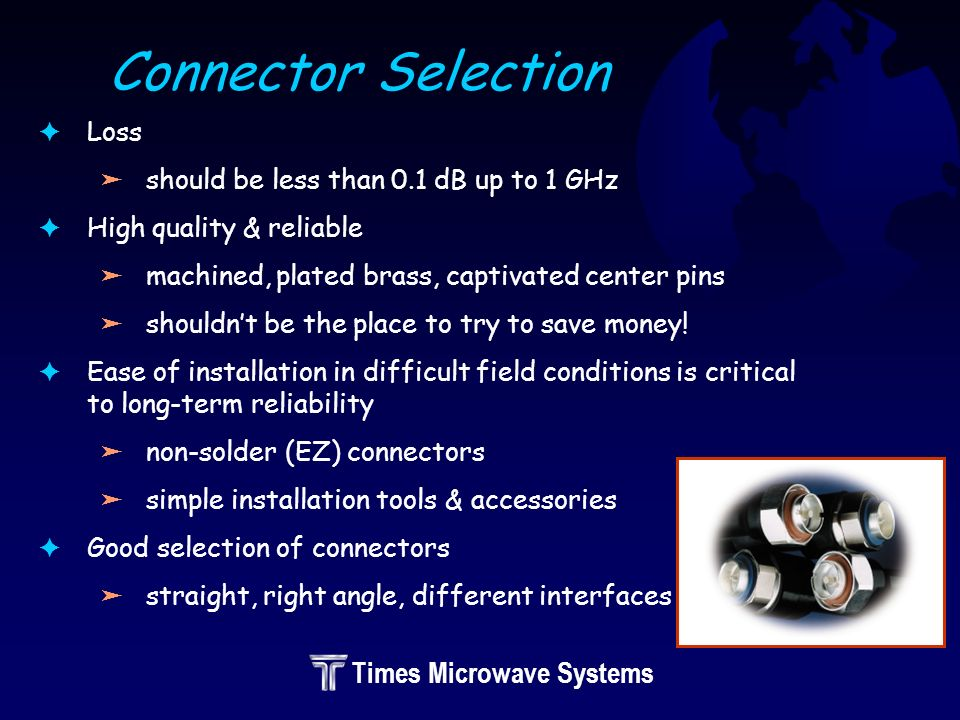 Times Microwave Systems Connector Selection FLoss äshould be less than 0.1 dB up to 1 GHz FHigh quality & reliable ämachined, plated brass, captivated center pins äshouldnt be the place to try to save money.
