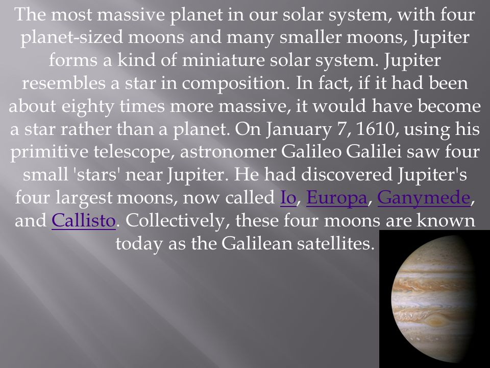 The most massive planet in our solar system, with four planet-sized moons and many smaller moons, Jupiter forms a kind of miniature solar system. Jupi