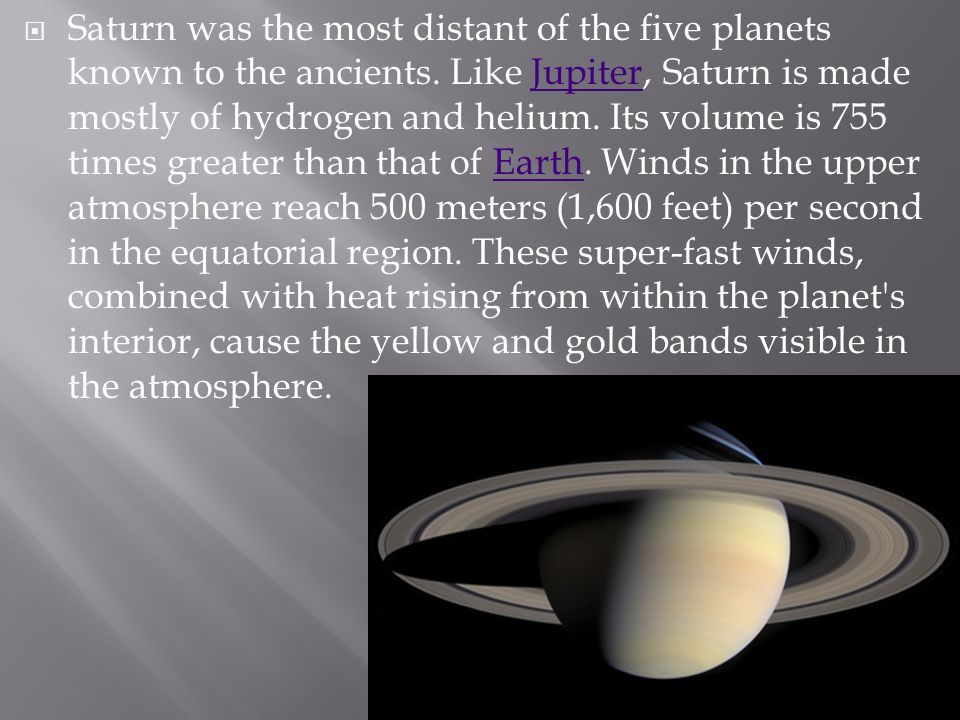 Saturn was the most distant of the five planets known to the ancients. Like Jupiter, Saturn is made mostly of hydrogen and helium. Its volume is 755 t