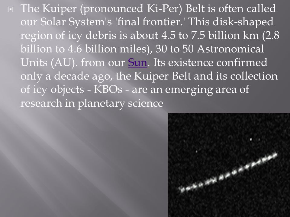 The Kuiper (pronounced Ki-Per) Belt is often called our Solar System's 'final frontier.' This disk-shaped region of icy debris is about 4.5 to 7.5 bil