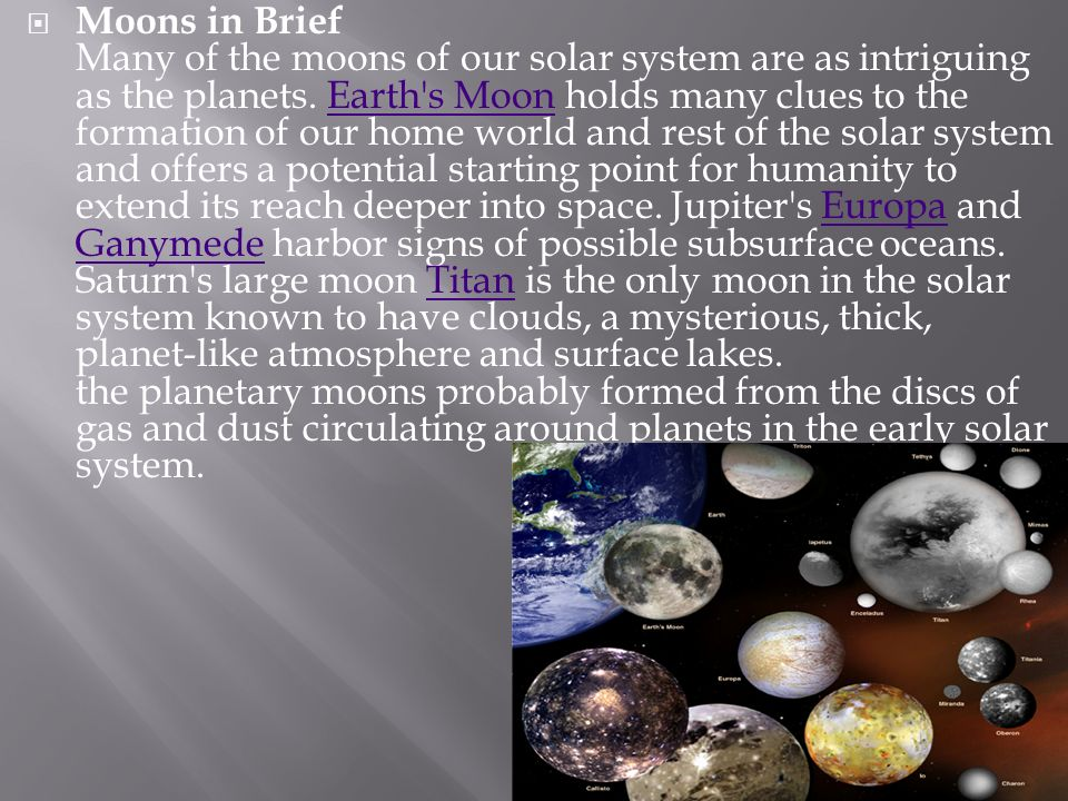 Moons in Brief Many of the moons of our solar system are as intriguing as the planets. Earth's Moon holds many clues to the formation of our home worl