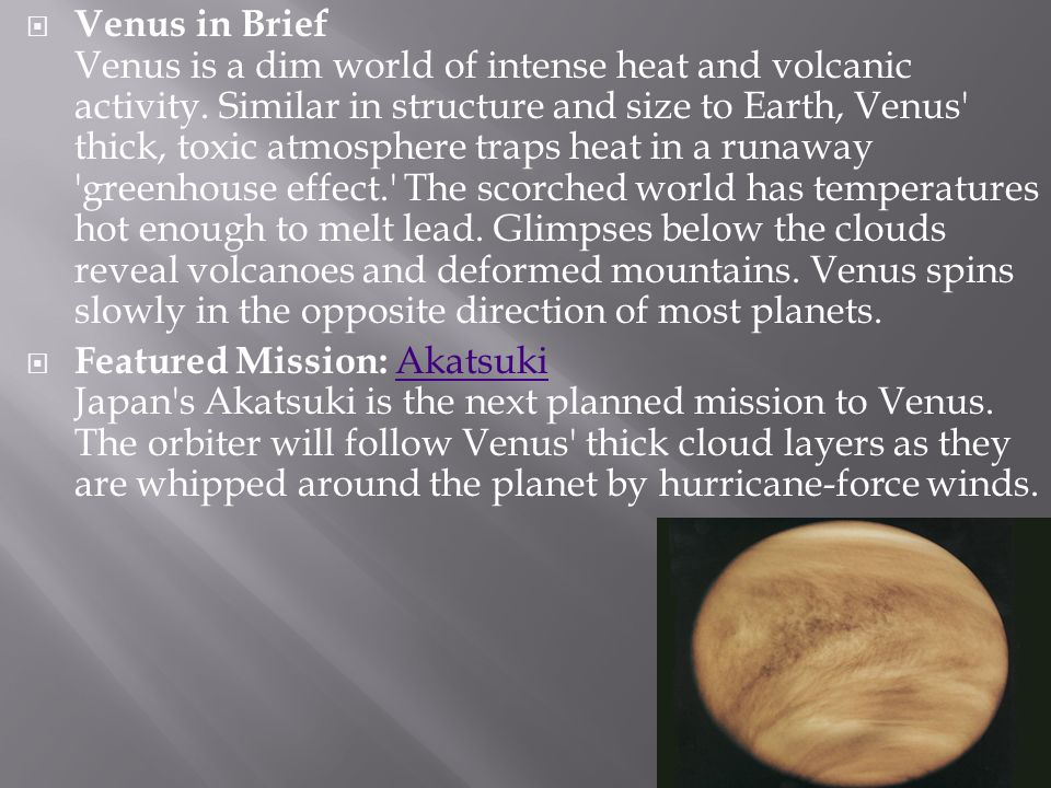 Venus in Brief Venus is a dim world of intense heat and volcanic activity. Similar in structure and size to Earth, Venus' thick, toxic atmosphere trap