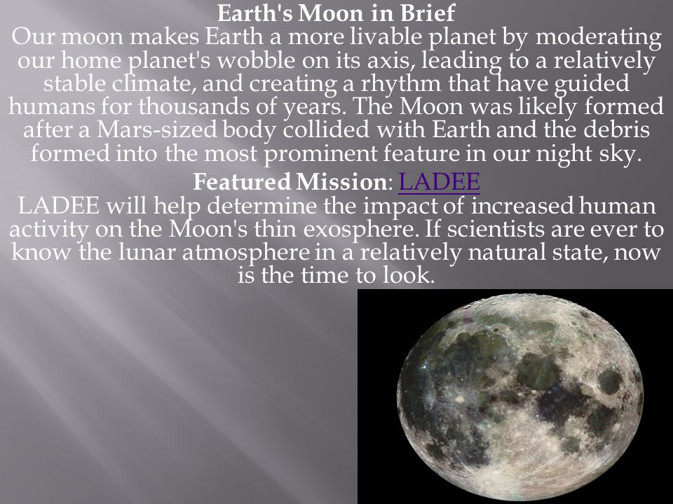 Earth's Moon in Brief Our moon makes Earth a more livable planet by moderating our home planet's wobble on its axis, leading to a relatively stable cl