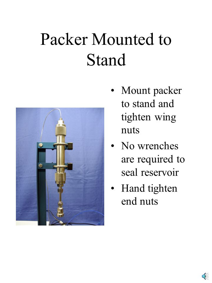 Packer Mounted to Stand Mount packer to stand and tighten wing nuts No wrenches are required to seal reservoir Hand tighten end nuts