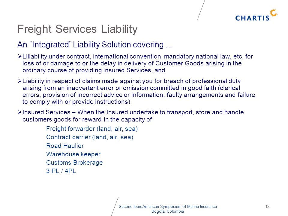 Second IberoAmerican Symposium of Marine Insurance Bogota, Colombia 12 Freight Services Liability An Integrated Liability Solution covering … Liliabil