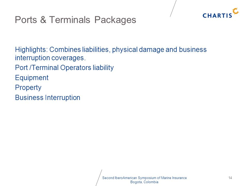 Second IberoAmerican Symposium of Marine Insurance Bogota, Colombia 14 Ports & Terminals Packages Highlights: Combines liabilities, physical damage an