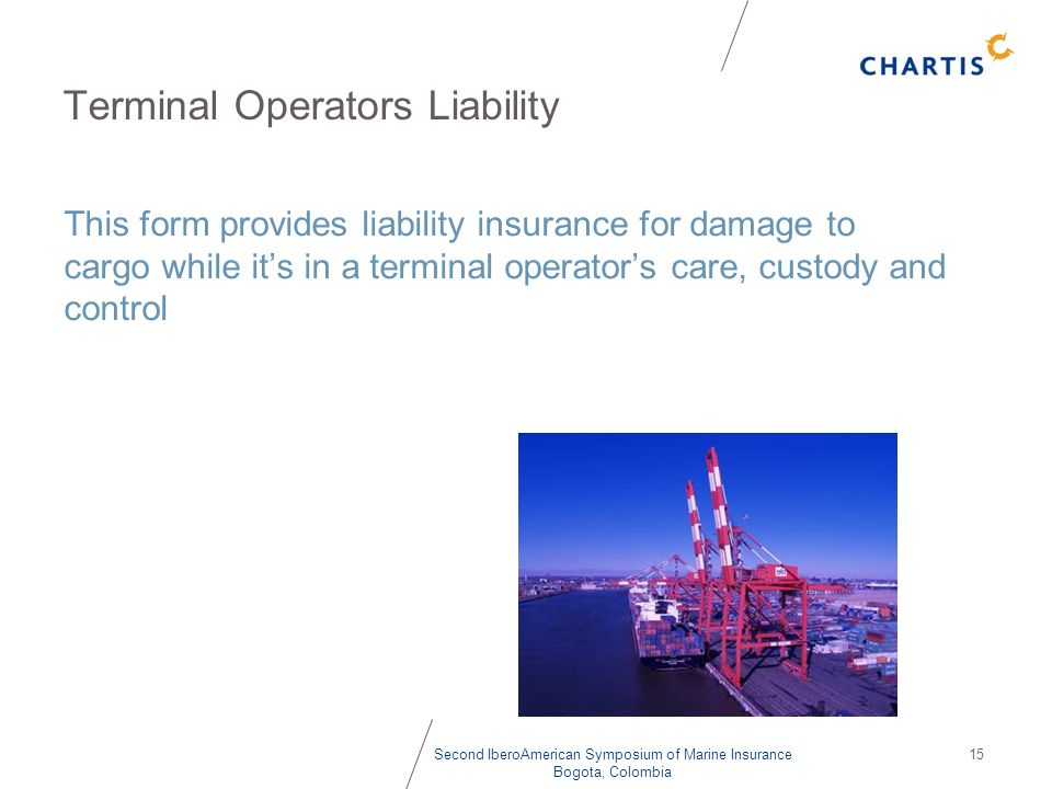 Second IberoAmerican Symposium of Marine Insurance Bogota, Colombia 15 Terminal Operators Liability This form provides liability insurance for damage