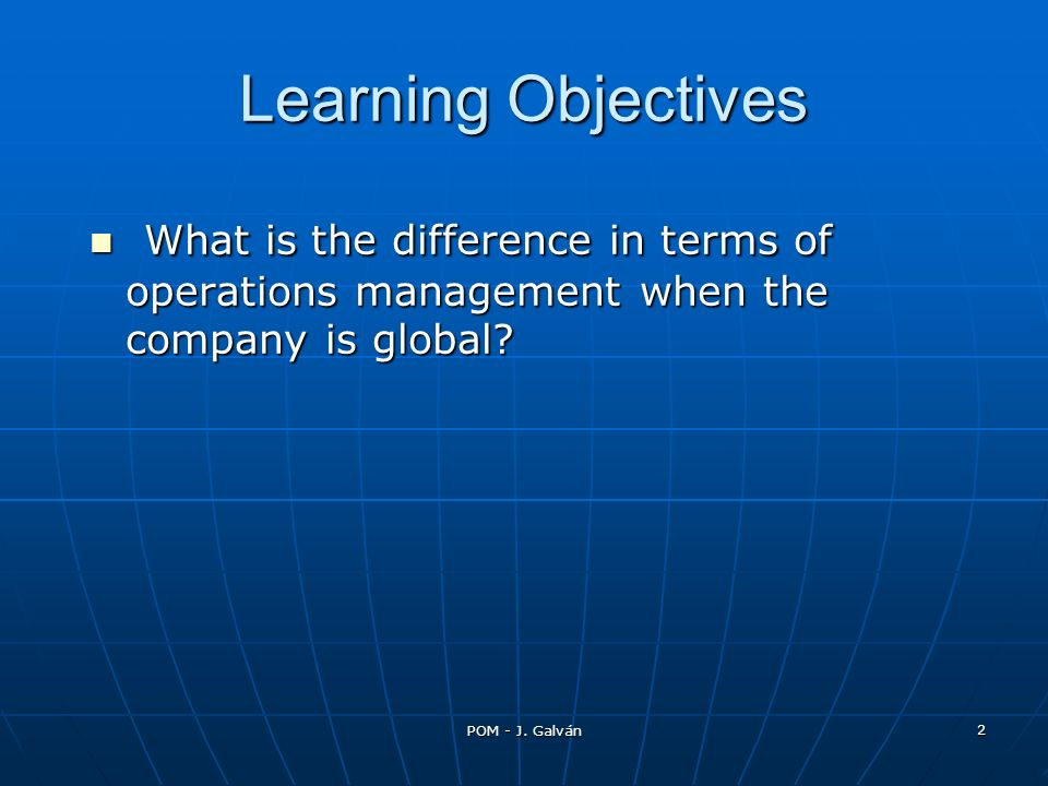 POM - J. Galván 2 Learning Objectives What is the difference in terms of operations management when the company is global? What is the difference in t