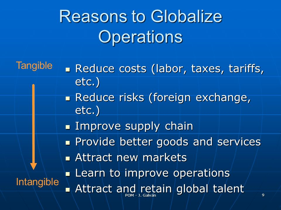 POM - J. Galván 9 Reasons to Globalize Operations Reduce costs (labor, taxes, tariffs, etc.) Reduce costs (labor, taxes, tariffs, etc.) Reduce risks (