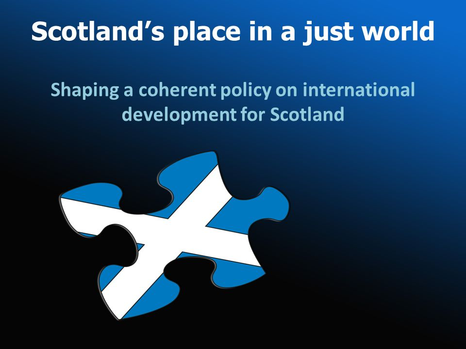 Scotlands place in a just world Shaping a coherent policy on international development for Scotland