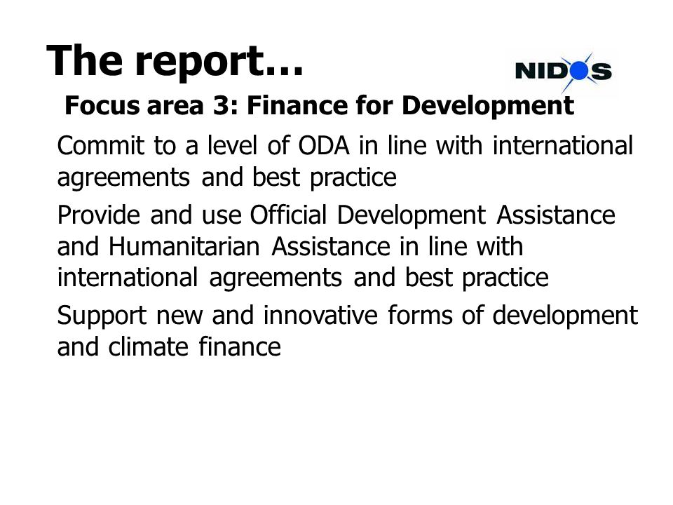 The report… Focus area 3: Finance for Development Commit to a level of ODA in line with international agreements and best practice Provide and use Official Development Assistance and Humanitarian Assistance in line with international agreements and best practice Support new and innovative forms of development and climate finance