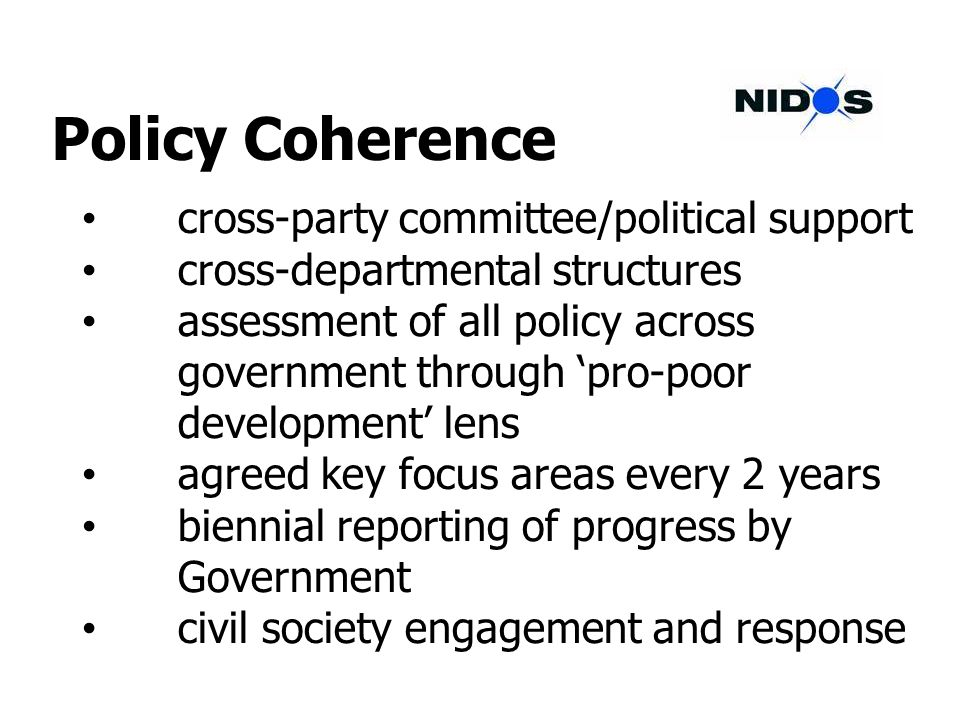 Policy Coherence cross-party committee/political support cross-departmental structures assessment of all policy across government through pro-poor development lens agreed key focus areas every 2 years biennial reporting of progress by Government civil society engagement and response