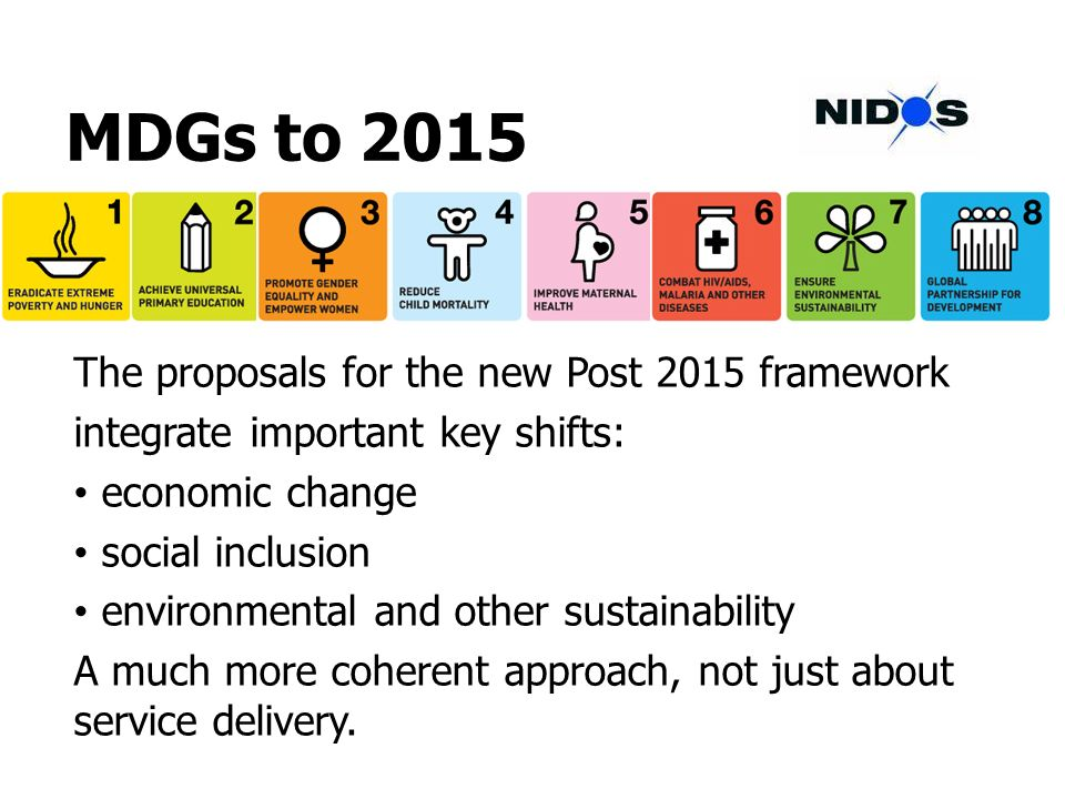 MDGs to 2015 The proposals for the new Post 2015 framework integrate important key shifts: economic change social inclusion environmental and other sustainability A much more coherent approach, not just about service delivery.